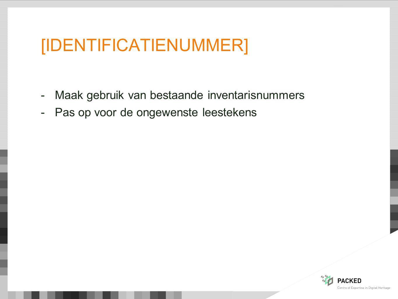 [IDENTIFICATIENUMMER] -Maak gebruik van bestaande inventarisnummers -Pas op voor de ongewenste leestekens