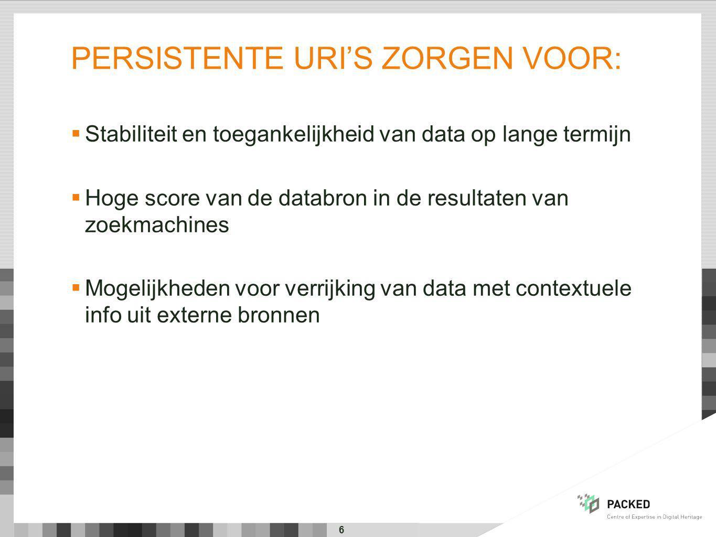 PERSISTENTE URI'S ZORGEN VOOR:  Stabiliteit en toegankelijkheid van data op lange termijn  Hoge score van de databron in de resultaten van zoekmachines  Mogelijkheden voor verrijking van data met contextuele info uit externe bronnen 6