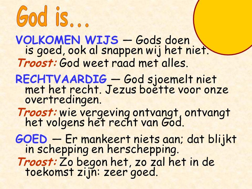 VOLKOMEN WIJS — Gods doen is goed, ook al snappen wij het niet. Troost: God weet raad met alles. RECHTVAARDIG — God sjoemelt niet met het recht. Jezus