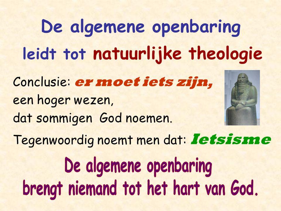 De algemene openbaring leidt tot natuurlijke theologie Conclusie: er moet iets zijn, een hoger wezen, dat sommigen God noemen. Tegenwoordig noemt men