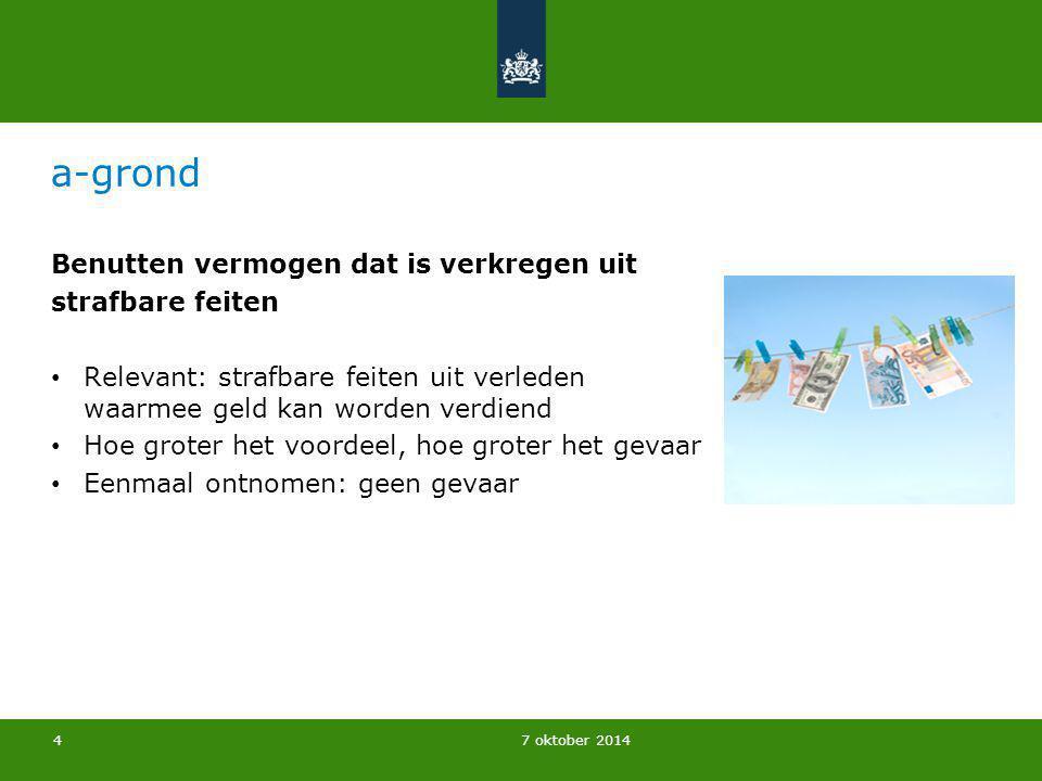 7 oktober 2014 a-grond Benutten vermogen dat is verkregen uit strafbare feiten Relevant: strafbare feiten uit verleden waarmee geld kan worden verdien