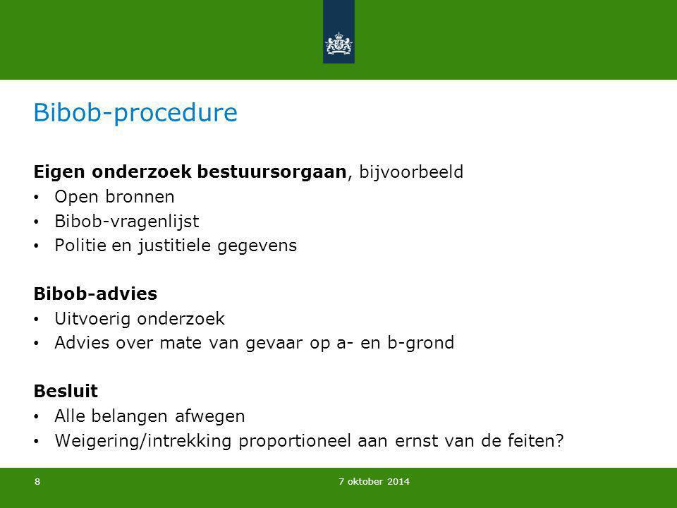 7 oktober 2014 Bibob-procedure Eigen onderzoek bestuursorgaan, bijvoorbeeld Open bronnen Bibob-vragenlijst Politie en justitiele gegevens Bibob-advies