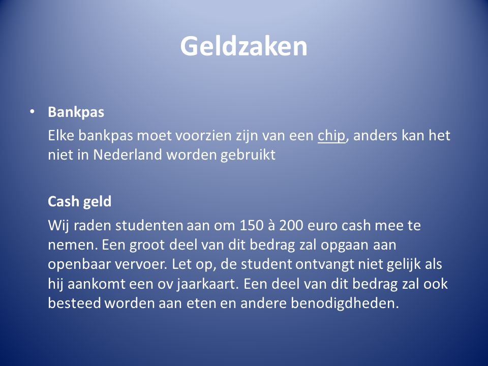 Geldzaken Bankpas Elke bankpas moet voorzien zijn van een chip, anders kan het niet in Nederland worden gebruikt Cash geld Wij raden studenten aan om 150 à 200 euro cash mee te nemen.