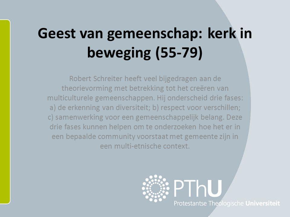 Geest van gemeenschap: kerk in beweging (55-79) Robert Schreiter heeft veel bijgedragen aan de theorievorming met betrekking tot het creëren van multiculturele gemeenschappen.