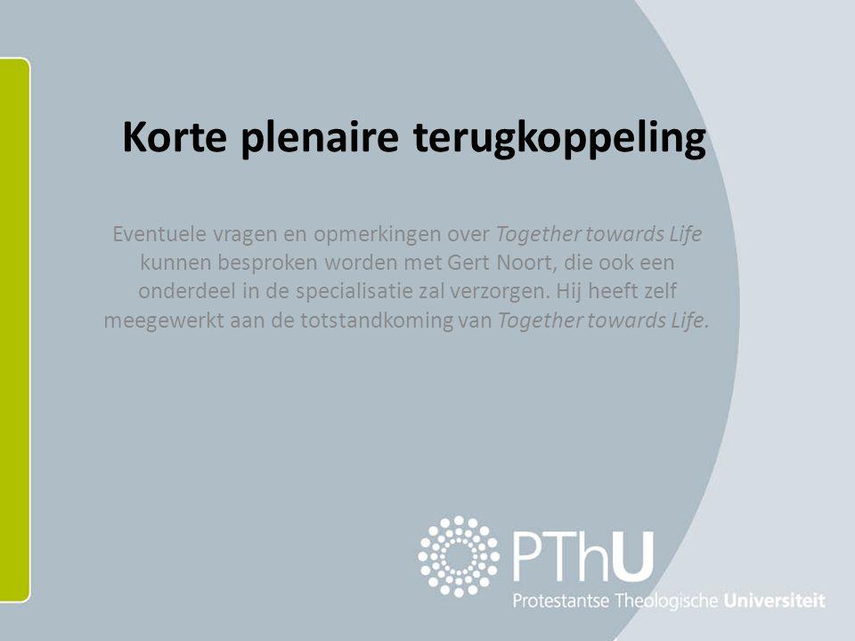Korte plenaire terugkoppeling Eventuele vragen en opmerkingen over Together towards Life kunnen besproken worden met Gert Noort, die ook een onderdeel in de specialisatie zal verzorgen.