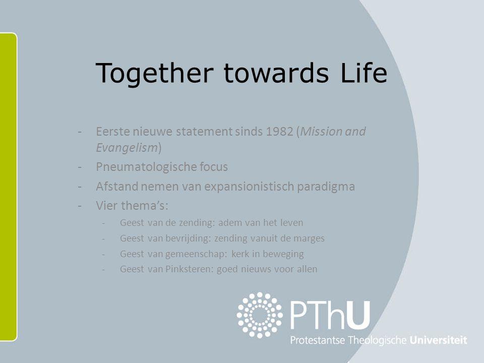 Together towards Life -Eerste nieuwe statement sinds 1982 (Mission and Evangelism) -Pneumatologische focus -Afstand nemen van expansionistisch paradigma -Vier thema's: -Geest van de zending: adem van het leven -Geest van bevrijding: zending vanuit de marges -Geest van gemeenschap: kerk in beweging -Geest van Pinksteren: goed nieuws voor allen