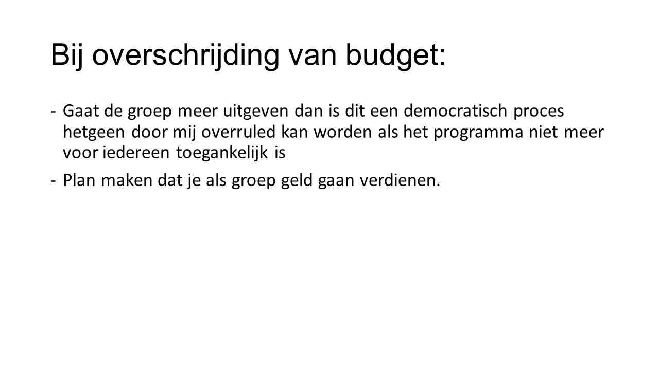 Bij overschrijding van budget: -Gaat de groep meer uitgeven dan is dit een democratisch proces hetgeen door mij overruled kan worden als het programma niet meer voor iedereen toegankelijk is -Plan maken dat je als groep geld gaan verdienen.