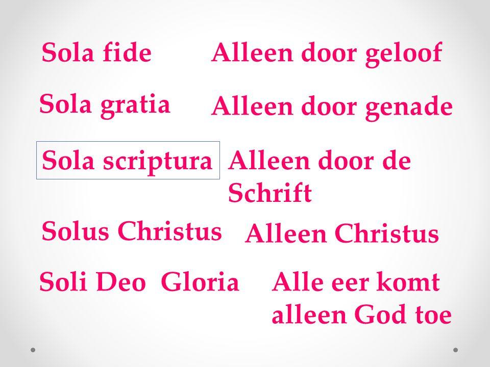 Sola fideAlleen door geloof Sola gratia Alleen door genade Sola scriptura Alleen door de Schrift Solus Christus Alleen Christus Soli Deo GloriaAlle eer komt alleen God toe