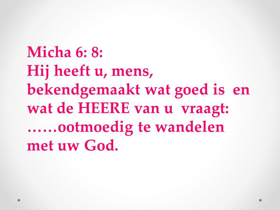 Micha 6: 8: Hij heeft u, mens, bekendgemaakt wat goed is en wat de HEERE van u vraagt: ……ootmoedig te wandelen met uw God.