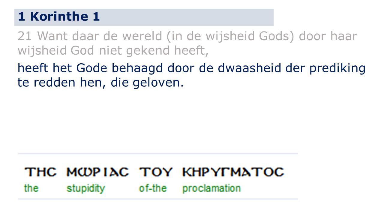 1 Korinthe 1 21 Want daar de wereld (in de wijsheid Gods) door haar wijsheid God niet gekend heeft, heeft het Gode behaagd door de dwaasheid der prediking te redden hen, die geloven.