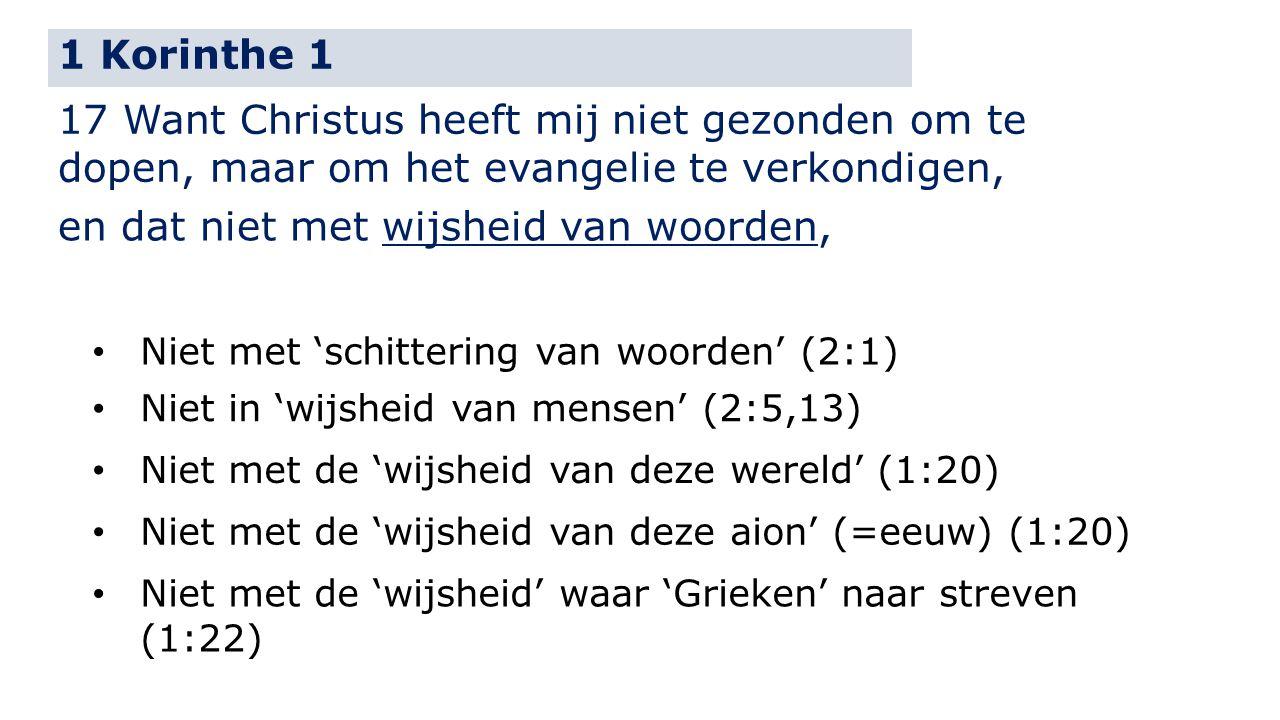 1 Korinthe 1 17 Want Christus heeft mij niet gezonden om te dopen, maar om het evangelie te verkondigen, en dat niet met wijsheid van woorden, Niet met 'schittering van woorden' (2:1) Niet in 'wijsheid van mensen' (2:5,13) Niet met de 'wijsheid van deze wereld' (1:20) Niet met de 'wijsheid van deze aion' (=eeuw) (1:20) Niet met de 'wijsheid' waar 'Grieken' naar streven (1:22)