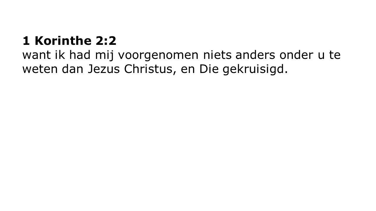 1 Korinthe 2:2 want ik had mij voorgenomen niets anders onder u te weten dan Jezus Christus, en Die gekruisigd.
