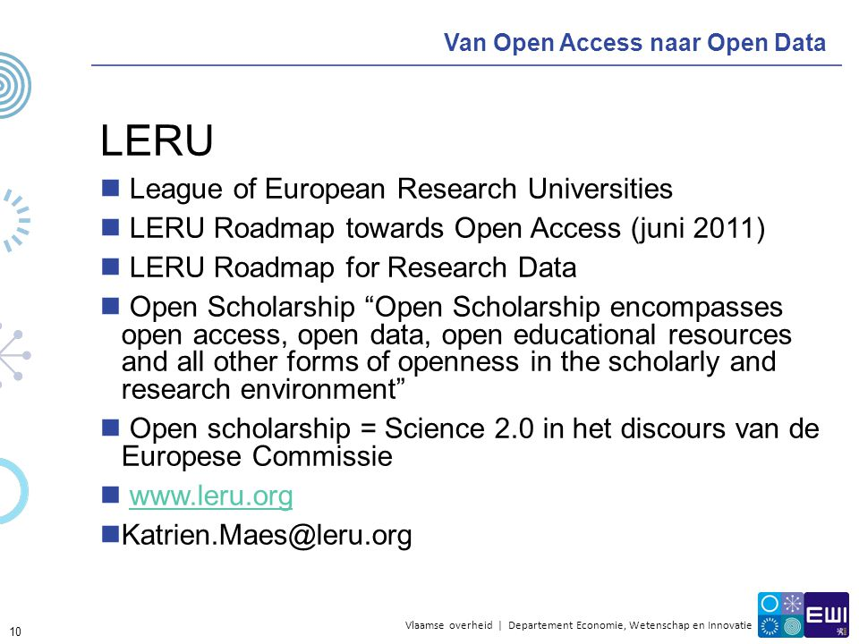 Vlaamse overheid | Departement Economie, Wetenschap en Innovatie Van Open Access naar Open Data LERU League of European Research Universities LERU Roadmap towards Open Access (juni 2011) LERU Roadmap for Research Data Open Scholarship Open Scholarship encompasses open access, open data, open educational resources and all other forms of openness in the scholarly and research environment Open scholarship = Science 2.0 in het discours van de Europese Commissie www.leru.org Katrien.Maes@leru.org 10