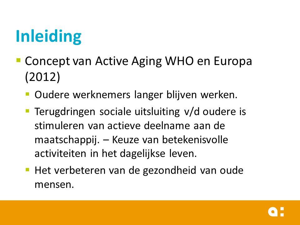  Concept van Active Aging WHO en Europa (2012)  Oudere werknemers langer blijven werken.  Terugdringen sociale uitsluiting v/d oudere is stimuleren
