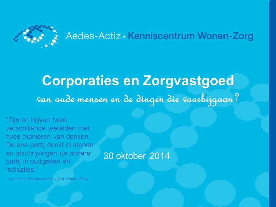 """Corporaties en Zorgvastgoed van oude mensen en de dingen die voorbijgaan? 30 oktober 2014 """"Zijn en blijven twee verschillende werelden met twee manier"""
