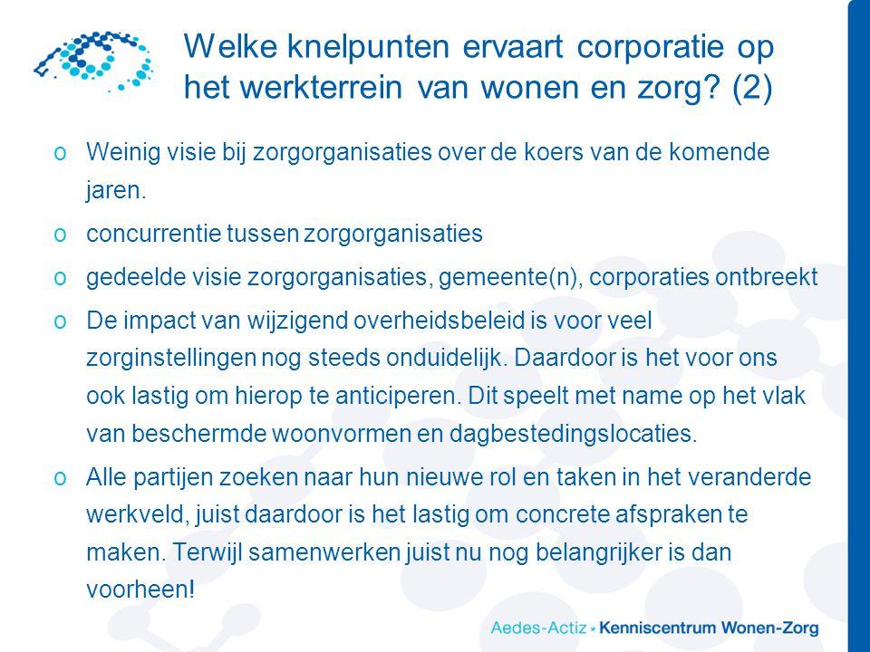 Welke knelpunten ervaart corporatie op het werkterrein van wonen en zorg? (2) oWeinig visie bij zorgorganisaties over de koers van de komende jaren. o