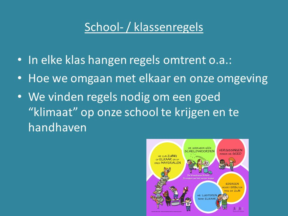 """School- / klassenregels In elke klas hangen regels omtrent o.a.: Hoe we omgaan met elkaar en onze omgeving We vinden regels nodig om een goed """"klimaat"""