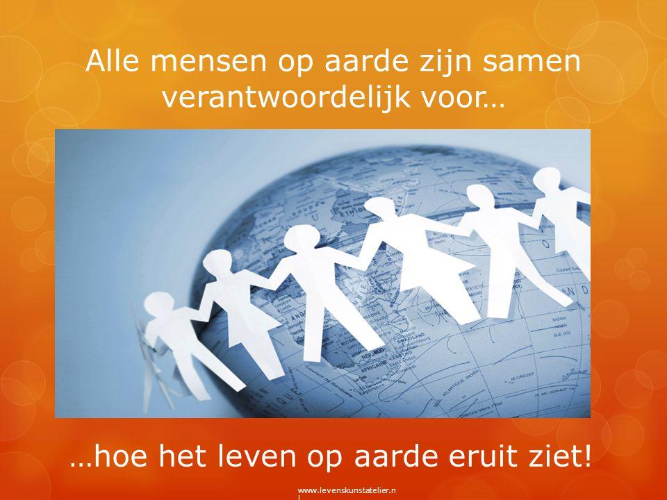 Alle mensen op aarde zijn samen verantwoordelijk voor… …hoe het leven op aarde eruit ziet! www.levenskunstatelier.n l
