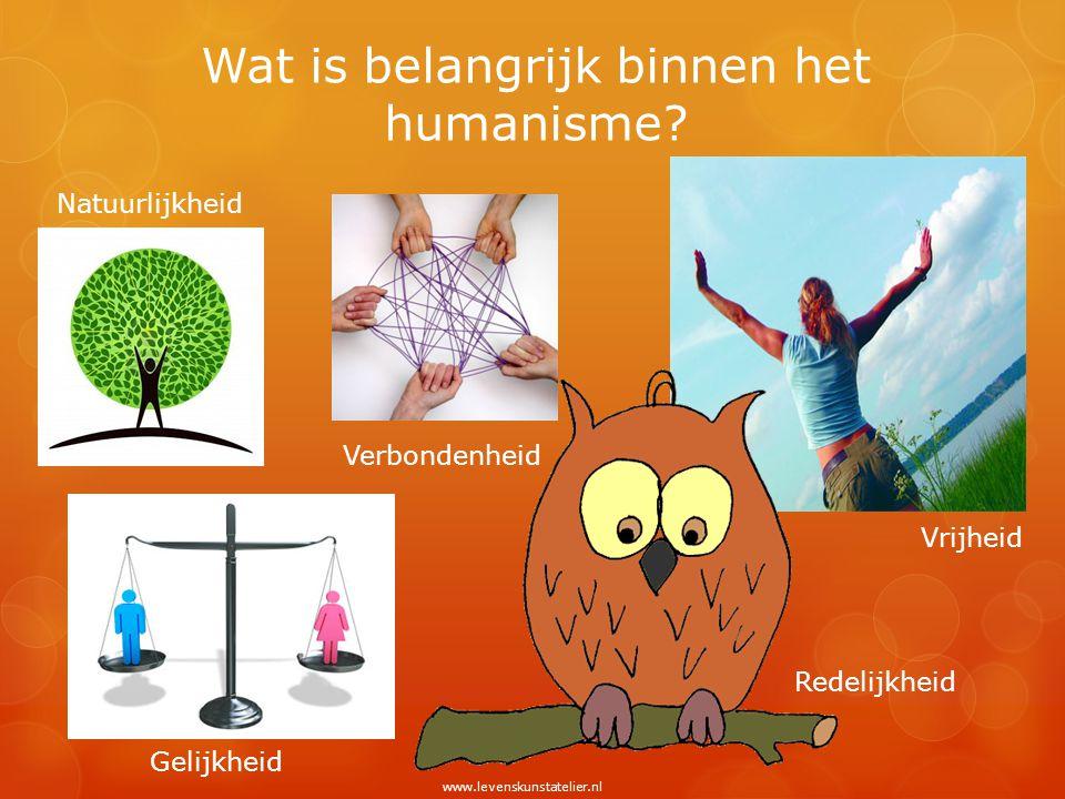 Wat is belangrijk binnen het humanisme? Natuurlijkheid Gelijkheid Verbondenheid Vrijheid Redelijkheid www.levenskunstatelier.nl
