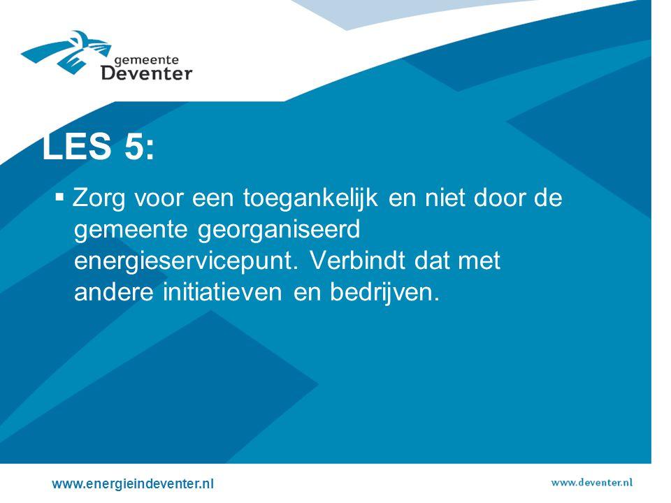 www.energieindeventer.nl LES 5:  Zorg voor een toegankelijk en niet door de gemeente georganiseerd energieservicepunt. Verbindt dat met andere initia