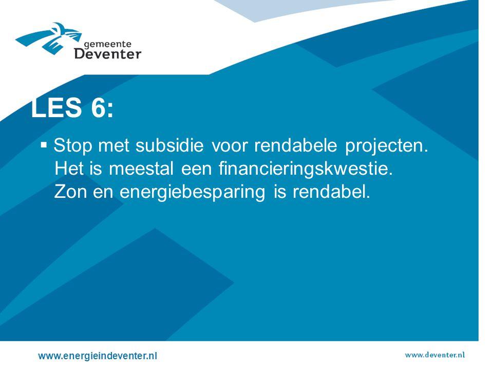 www.energieindeventer.nl LES 6:  Stop met subsidie voor rendabele projecten. Het is meestal een financieringskwestie. Zon en energiebesparing is rend