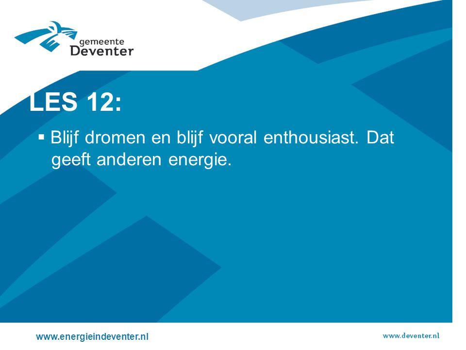 www.energieindeventer.nl LES 12:  Blijf dromen en blijf vooral enthousiast. Dat geeft anderen energie.