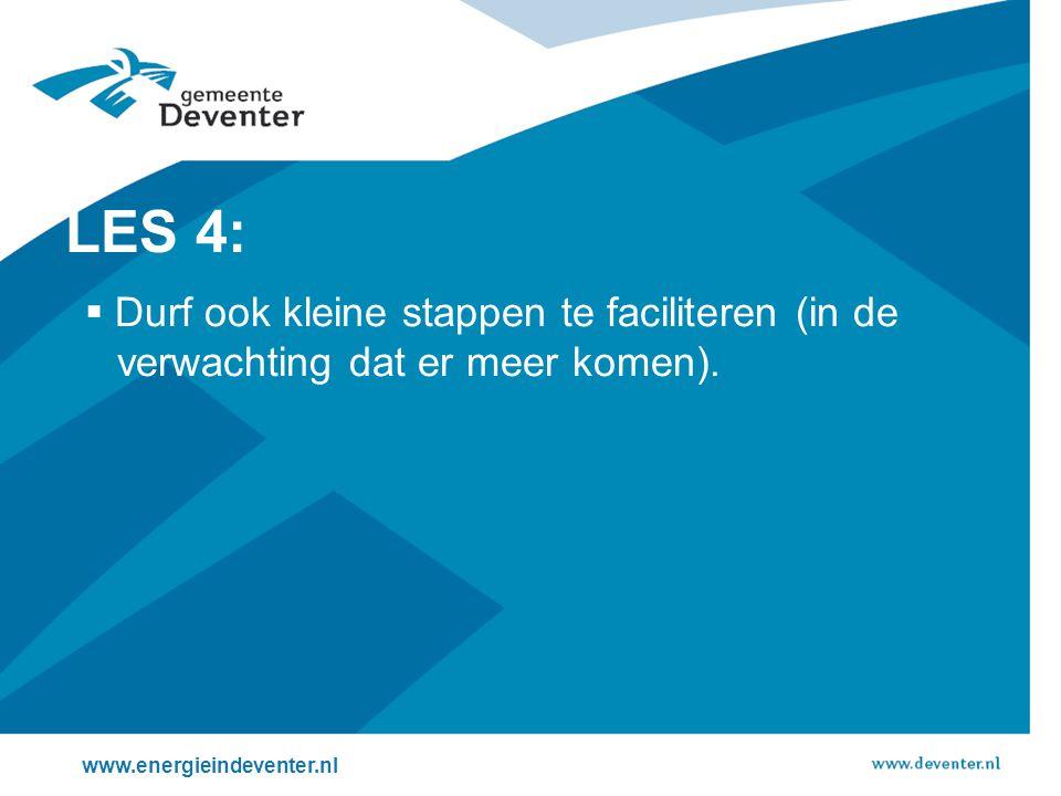 www.energieindeventer.nl LES 4:  Durf ook kleine stappen te faciliteren (in de verwachting dat er meer komen).