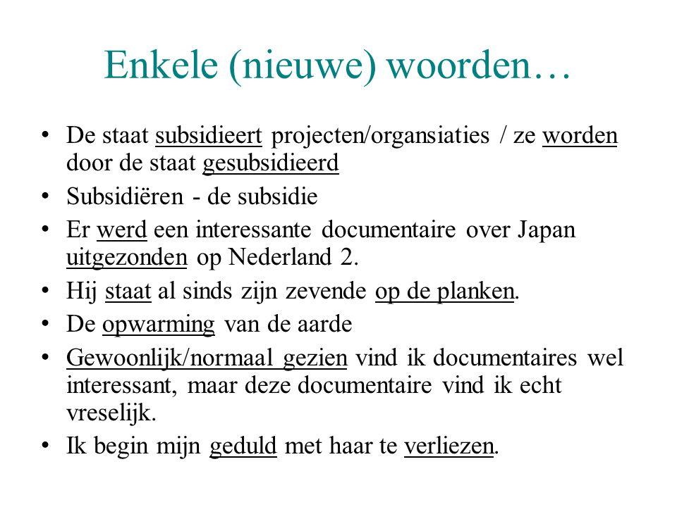 Enkele (nieuwe) woorden… De staat subsidieert projecten/organsiaties / ze worden door de staat gesubsidieerd Subsidiëren - de subsidie Er werd een interessante documentaire over Japan uitgezonden op Nederland 2.