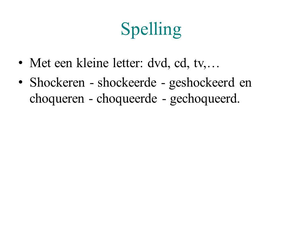 Spelling Met een kleine letter: dvd, cd, tv,… Shockeren - shockeerde - geshockeerd en choqueren - choqueerde - gechoqueerd.