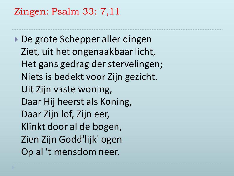 Zingen: Psalm 33: 7,11  De grote Schepper aller dingen Ziet, uit het ongenaakbaar licht, Het gans gedrag der stervelingen; Niets is bedekt voor Zijn