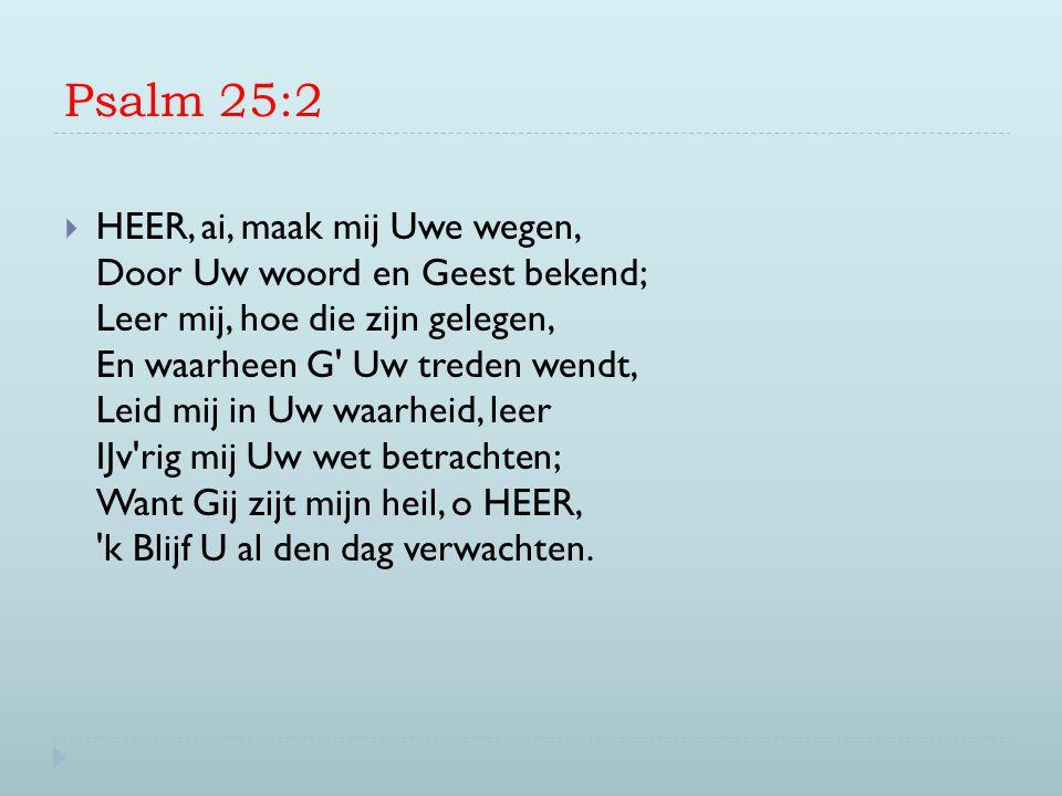 Psalm 25:2  HEER, ai, maak mij Uwe wegen, Door Uw woord en Geest bekend; Leer mij, hoe die zijn gelegen, En waarheen G' Uw treden wendt, Leid mij in
