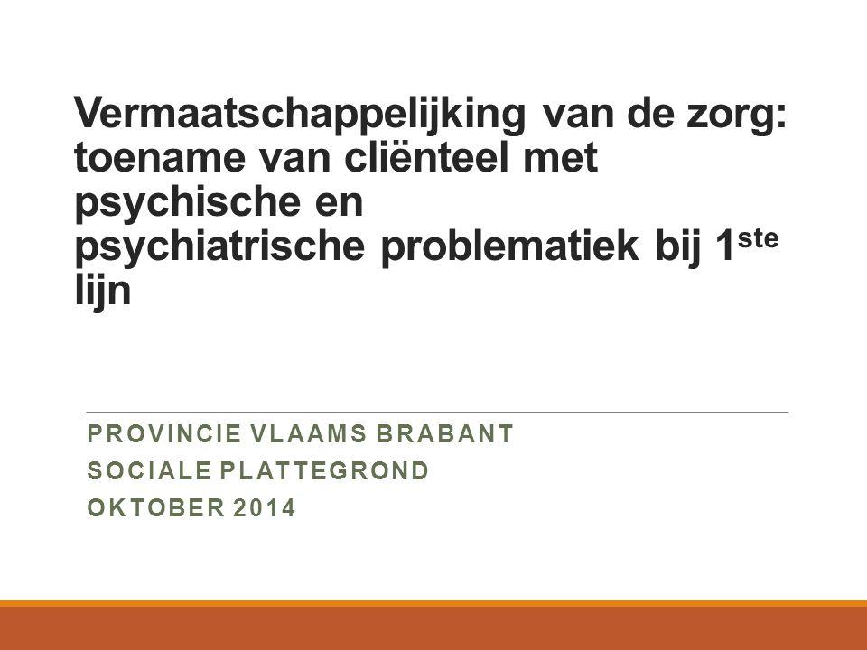 Vermaatschappelijking van de zorg: toename van cliënteel met psychische en psychiatrische problematiek bij 1 ste lijn PROVINCIE VLAAMS BRABANT SOCIALE