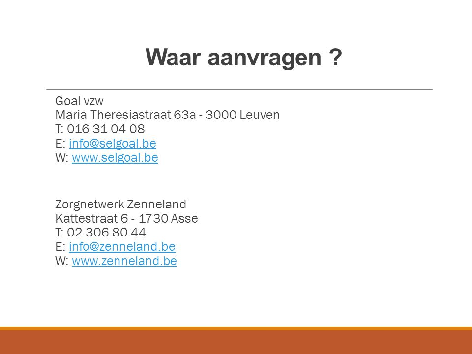Waar aanvragen ? Goal vzw Maria Theresiastraat 63a - 3000 Leuven T: 016 31 04 08 E: info@selgoal.be W: www.selgoal.beinfo@selgoal.bewww.selgoal.be Zor