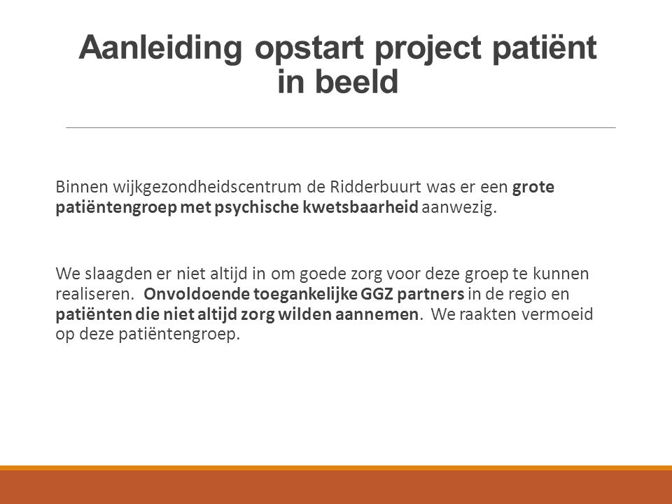 Aanleiding opstart project patiënt in beeld Binnen wijkgezondheidscentrum de Ridderbuurt was er een grote patiëntengroep met psychische kwetsbaarheid