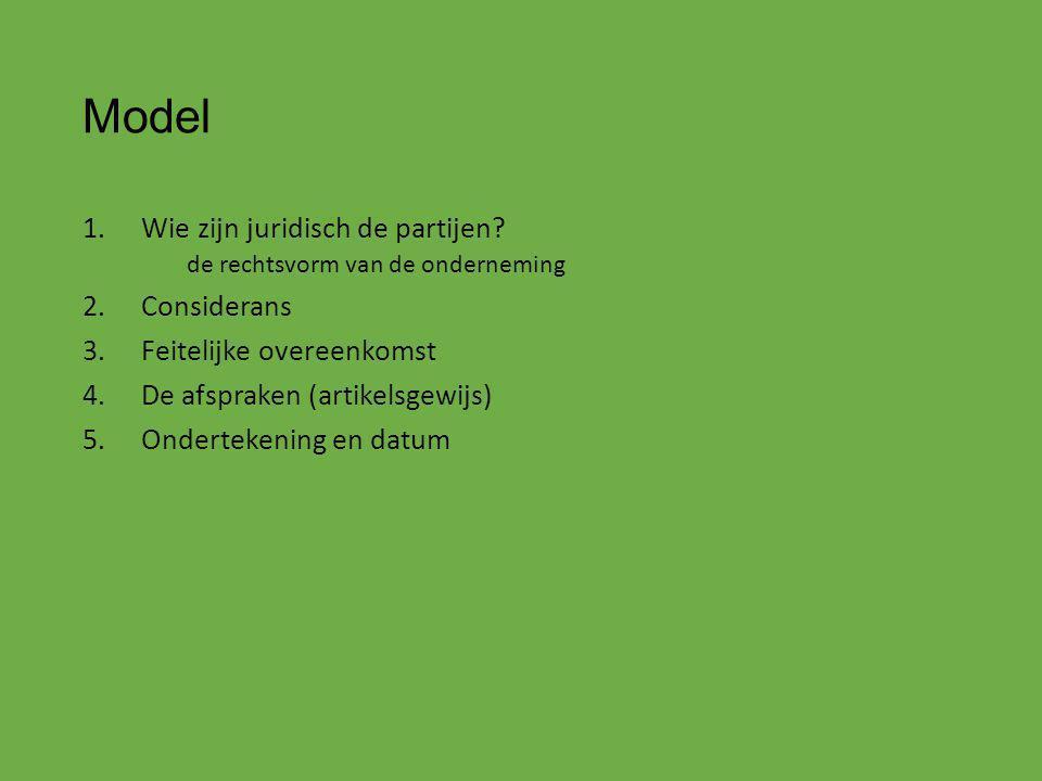 Model 1.Wie zijn juridisch de partijen? de rechtsvorm van de onderneming 2.Considerans 3.Feitelijke overeenkomst 4.De afspraken (artikelsgewijs) 5.Ond