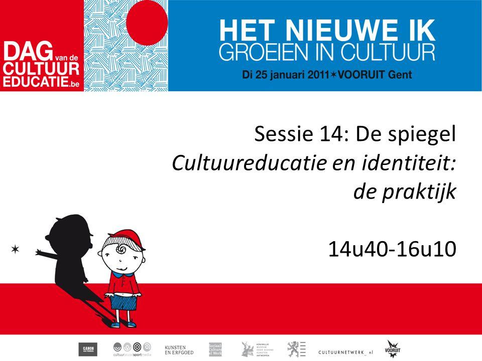 Sessie 14: De spiegel Cultuureducatie en identiteit: de praktijk 14u40-16u10