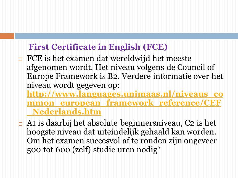 First Certificate in English (FCE)  FCE is het examen dat wereldwijd het meeste afgenomen wordt. Het niveau volgens de Council of Europe Framework is