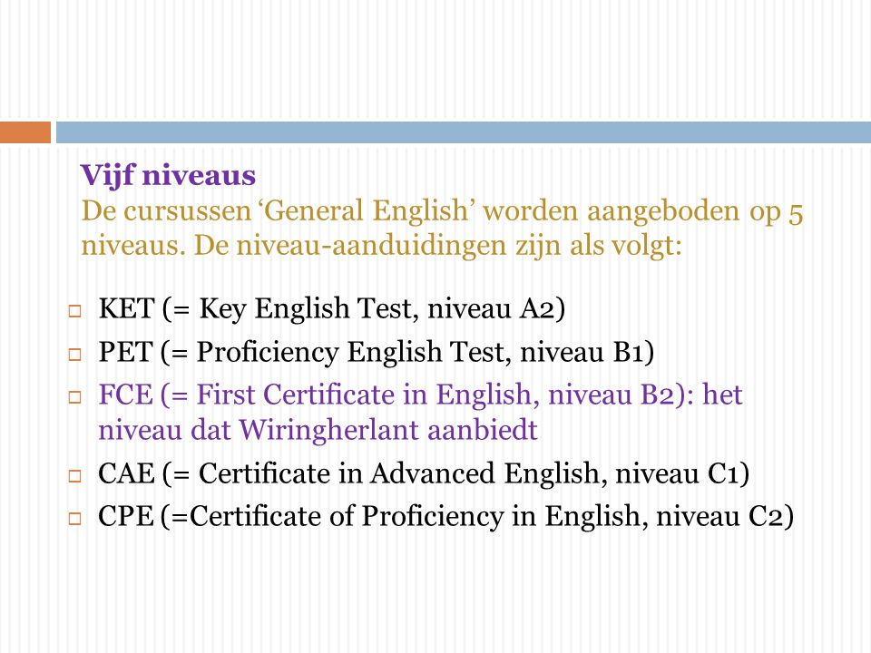  KET (= Key English Test, niveau A2)  PET (= Proficiency English Test, niveau B1)  FCE (= First Certificate in English, niveau B2): het niveau dat Wiringherlant aanbiedt  CAE (= Certificate in Advanced English, niveau C1)  CPE (=Certificate of Proficiency in English, niveau C2) Vijf niveaus De cursussen 'General English' worden aangeboden op 5 niveaus.