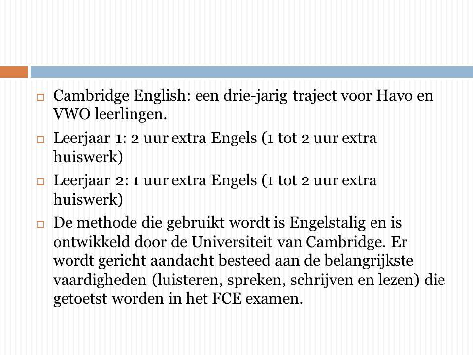 Cambridge English: een drie-jarig traject voor Havo en VWO leerlingen.  Leerjaar 1: 2 uur extra Engels (1 tot 2 uur extra huiswerk)  Leerjaar 2: 1