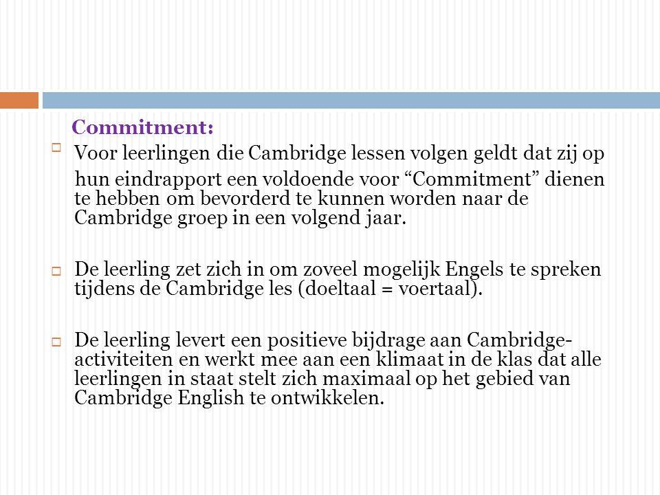 Commitment: Voor leerlingen die Cambridge lessen volgen geldt dat zij op hun eindrapport een voldoende voor Commitment dienen te hebben om bevorderd te kunnen worden naar de Cambridge groep in een volgend jaar.