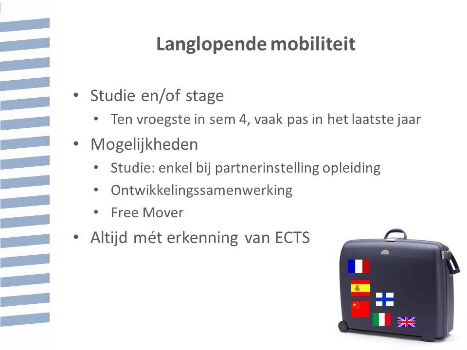 Langlopende mobiliteit Studie en/of stage Ten vroegste in sem 4, vaak pas in het laatste jaar Mogelijkheden Studie: enkel bij partnerinstelling opleiding Ontwikkelingssamenwerking Free Mover Altijd mét erkenning van ECTS