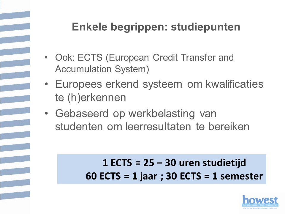 Enkele begrippen: studiepunten 1 ECTS = 25 – 30 uren studietijd 60 ECTS = 1 jaar ; 30 ECTS = 1 semester Ook: ECTS (European Credit Transfer and Accumulation System) Europees erkend systeem om kwalificaties te (h)erkennen Gebaseerd op werkbelasting van studenten om leerresultaten te bereiken