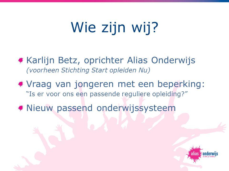 """Wie zijn wij? Karlijn Betz, oprichter Alias Onderwijs (voorheen Stichting Start opleiden Nu) Vraag van jongeren met een beperking: """"Is er voor ons een"""