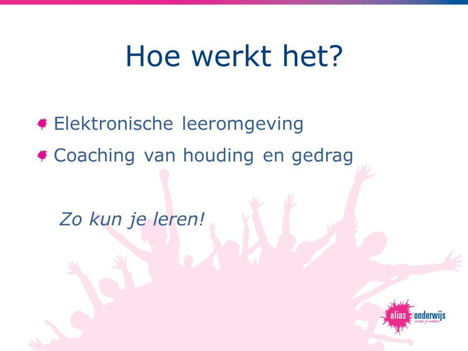 Hoe werkt het? Elektronische leeromgeving Coaching van houding en gedrag Zo kun je leren!