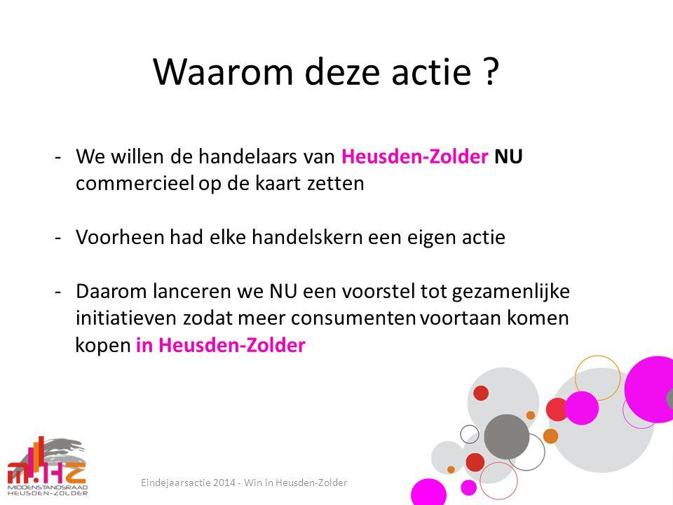Waarom deze actie ? Eindejaarsactie 2014 - Win in Heusden-Zolder -We willen de handelaars van Heusden-Zolder NU commercieel op de kaart zetten -Voorhe
