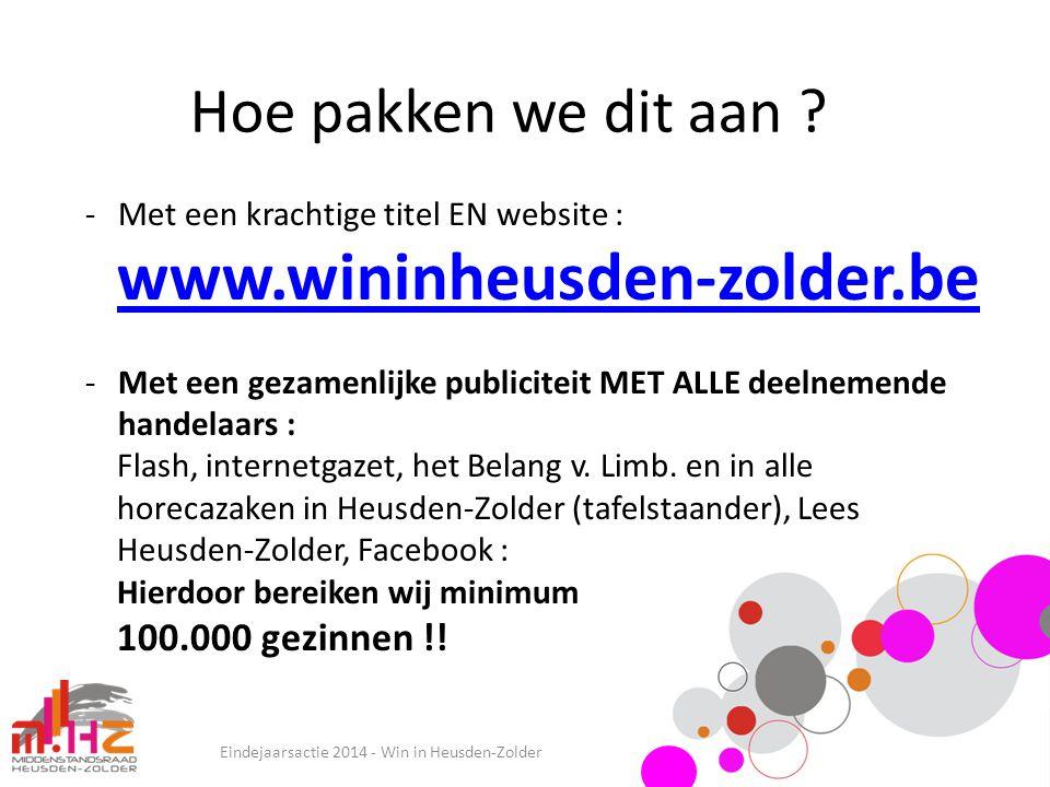 Hoe pakken we dit aan ? Eindejaarsactie 2014 - Win in Heusden-Zolder -Met een krachtige titel EN website : www.wininheusden-zolder.be -Met een gezamen