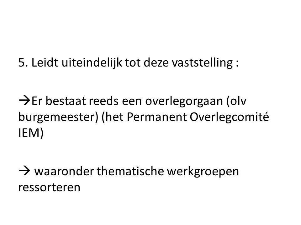 5. Leidt uiteindelijk tot deze vaststelling :  Er bestaat reeds een overlegorgaan (olv burgemeester) (het Permanent Overlegcomité IEM)  waaronder th