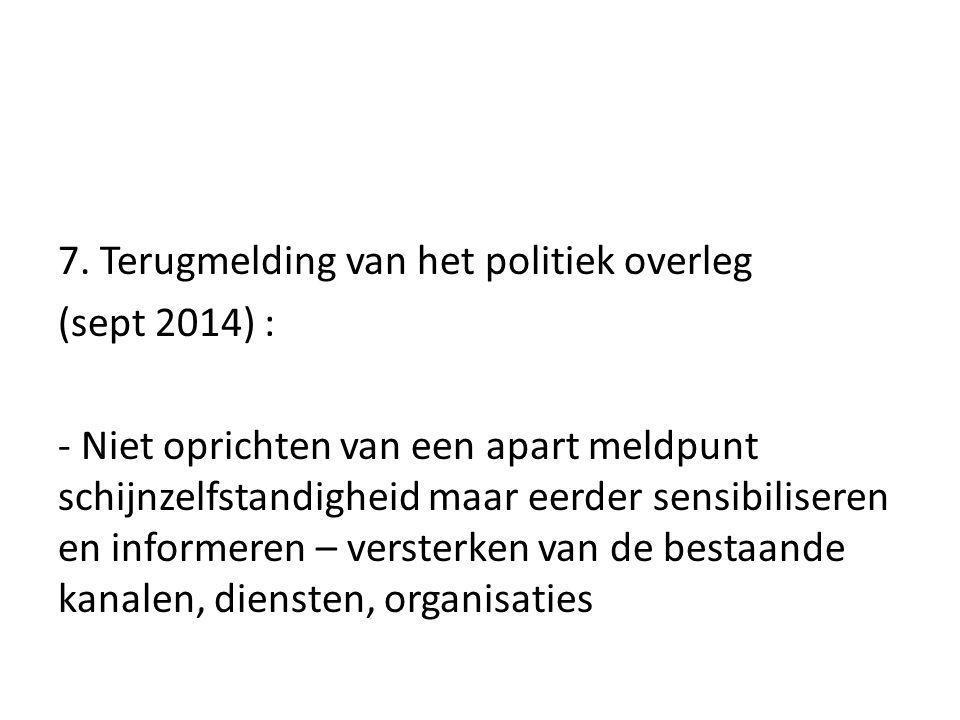 7. Terugmelding van het politiek overleg (sept 2014) : - Niet oprichten van een apart meldpunt schijnzelfstandigheid maar eerder sensibiliseren en inf