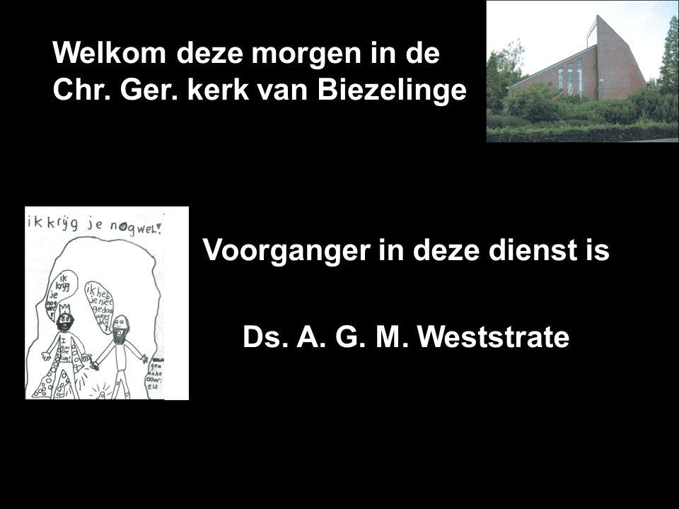 Welkom deze morgen in de Chr. Ger. kerk van Biezelinge Voorganger in deze dienst is Ds. A. G. M. Weststrate