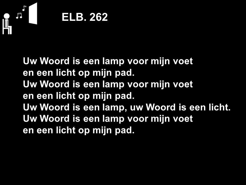 ELB. 262 Uw Woord is een lamp voor mijn voet en een licht op mijn pad. Uw Woord is een lamp voor mijn voet en een licht op mijn pad. Uw Woord is een l